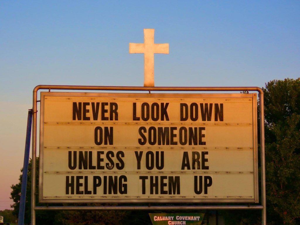 Never look down on someone unless you are helping them up. Sign at Calvary Covenant Church.