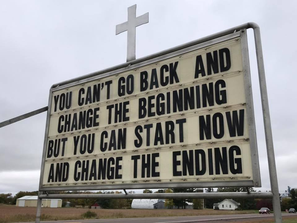 You can't go back and change the beginning but you can start now and change the ending.